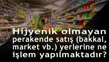 Hijyenik olmayan perakende satış (bakkal, market vb.) yerlerine ne işlem yapılmaktadır?